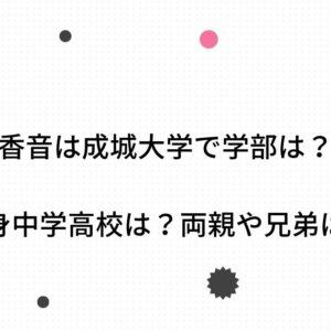 香音は成城大学で学部は?出身中学高校は?両親や兄弟についても調査!
