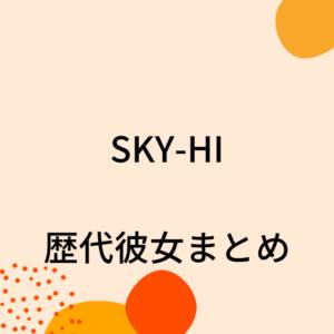 【2021最新】SKY-HIの歴代彼女4人を時系列まとめ!熱愛の噂や結婚観も!