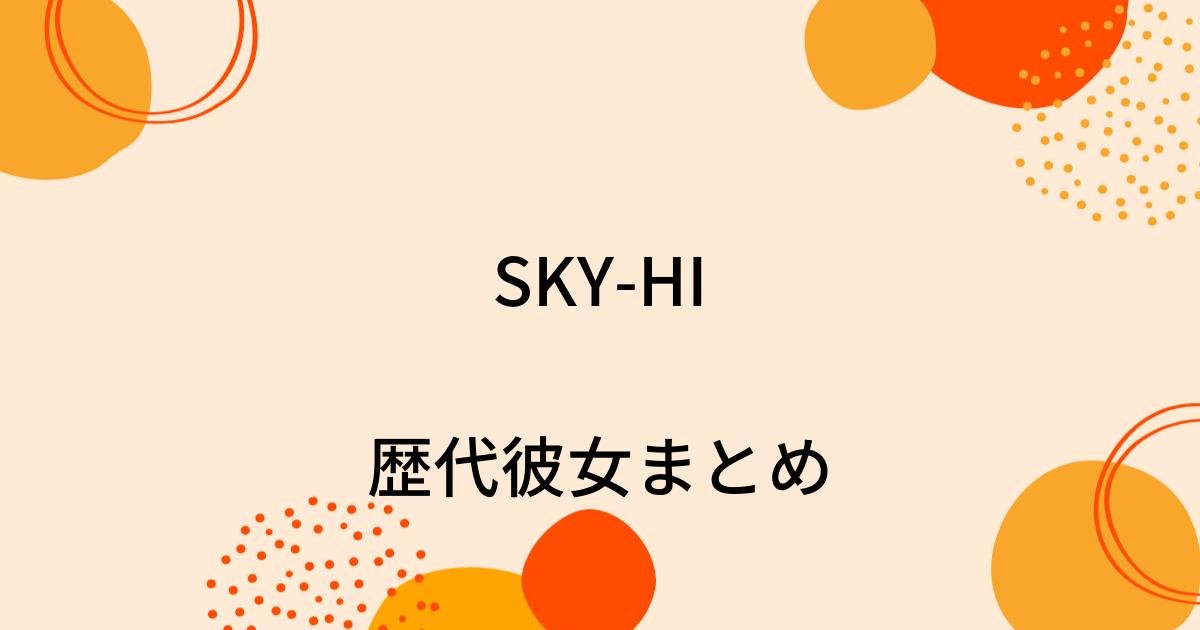 SKY-HIの歴代彼女4人を時系列まとめ!熱愛の噂や結婚観も!