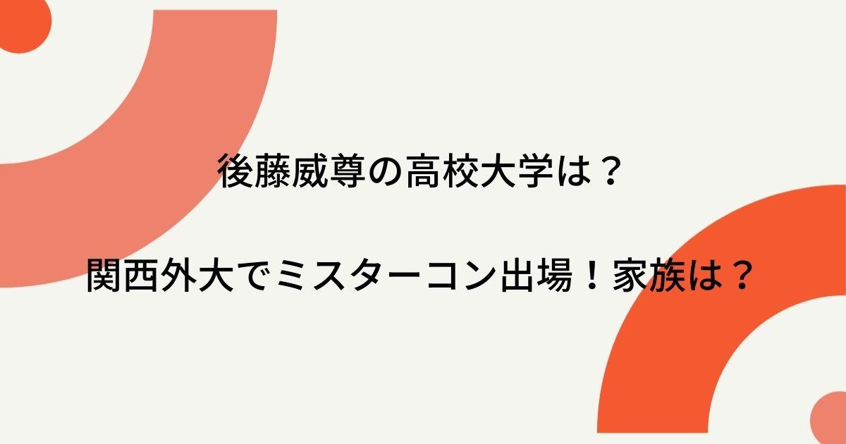後藤威尊の高校大学は?関西外大でミスターコン出場!家族など徹底調査!