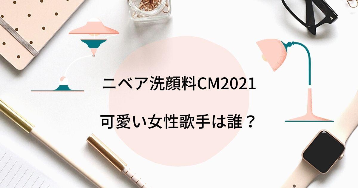 ニベア洗顔料CM2021の可愛い女性歌手は誰?