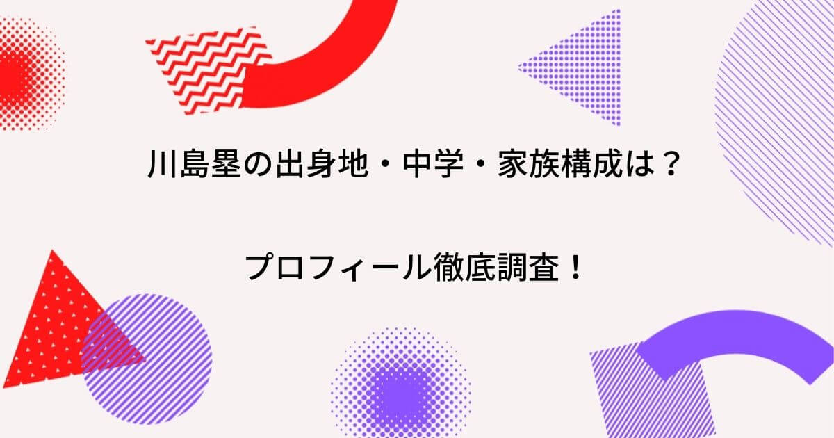 川島塁の中学はどこ?出身や家族(父・母・兄弟)などプロフィールを徹底調査!