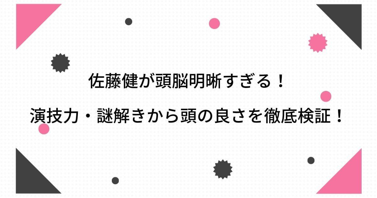 佐藤健が頭脳明晰すぎる!演技力・謎解きで頭がいいとの話題を徹底検証!