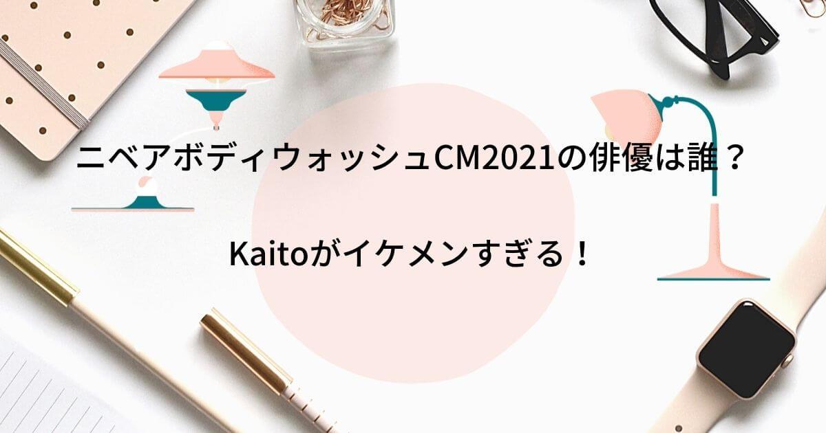 ニベアボディウォッシュCM2021の俳優は誰?Kaitoがイケメンすぎる!