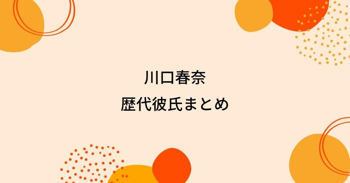 【2021最新】川口春奈の歴代彼氏4人を時系列まとめ!熱愛相手は矢地祐介!