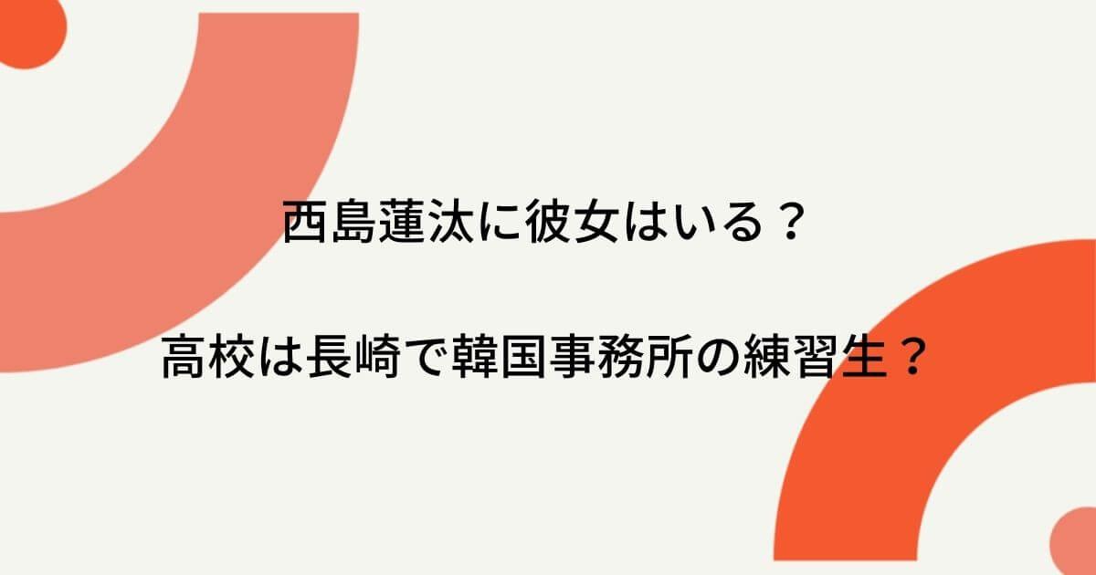 西島蓮汰に彼女はいる?高校は長崎で韓国事務所の練習生?