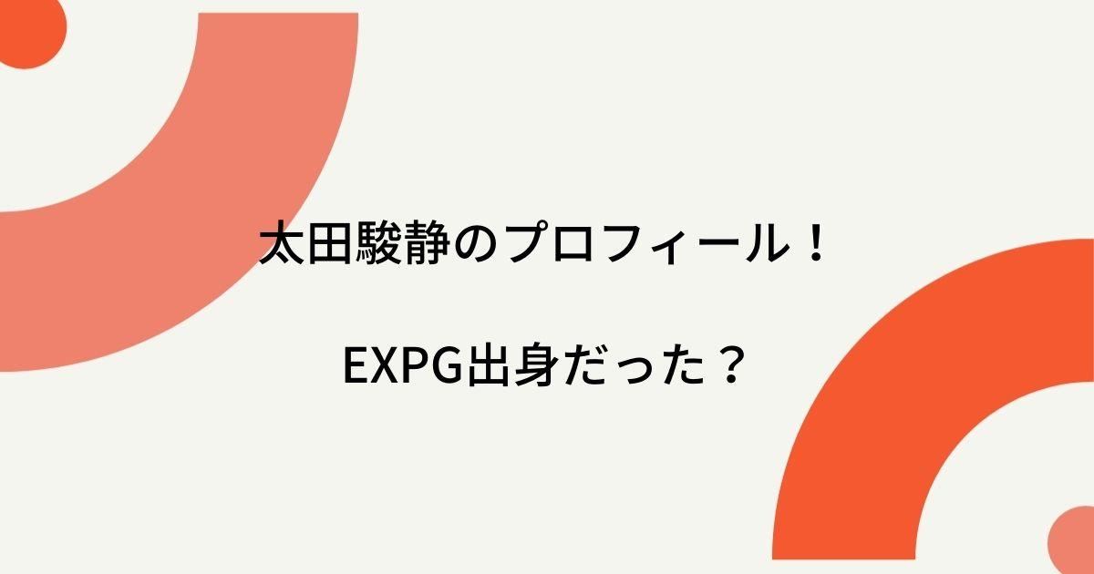 太田駿静はEXPG出身だった?中学・高校・大学はどこ?プロフィールを徹底的に調査