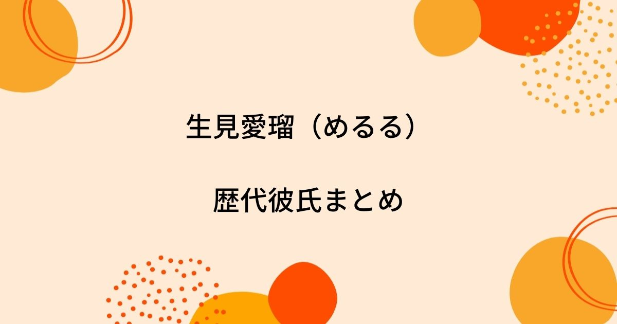 生見愛瑠(めるる)の歴代彼氏4人を時系列まとめ!熱愛や結婚相手は?