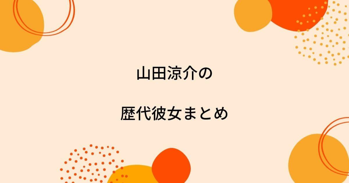山田涼介の歴代彼女10人を時系列まとめ!匂わせで破局?結婚願望はある?