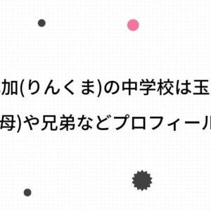 久間田琳加(りんくま)の中学校は玉川学園?両親(父・母)や兄弟などプロフィールも調査!