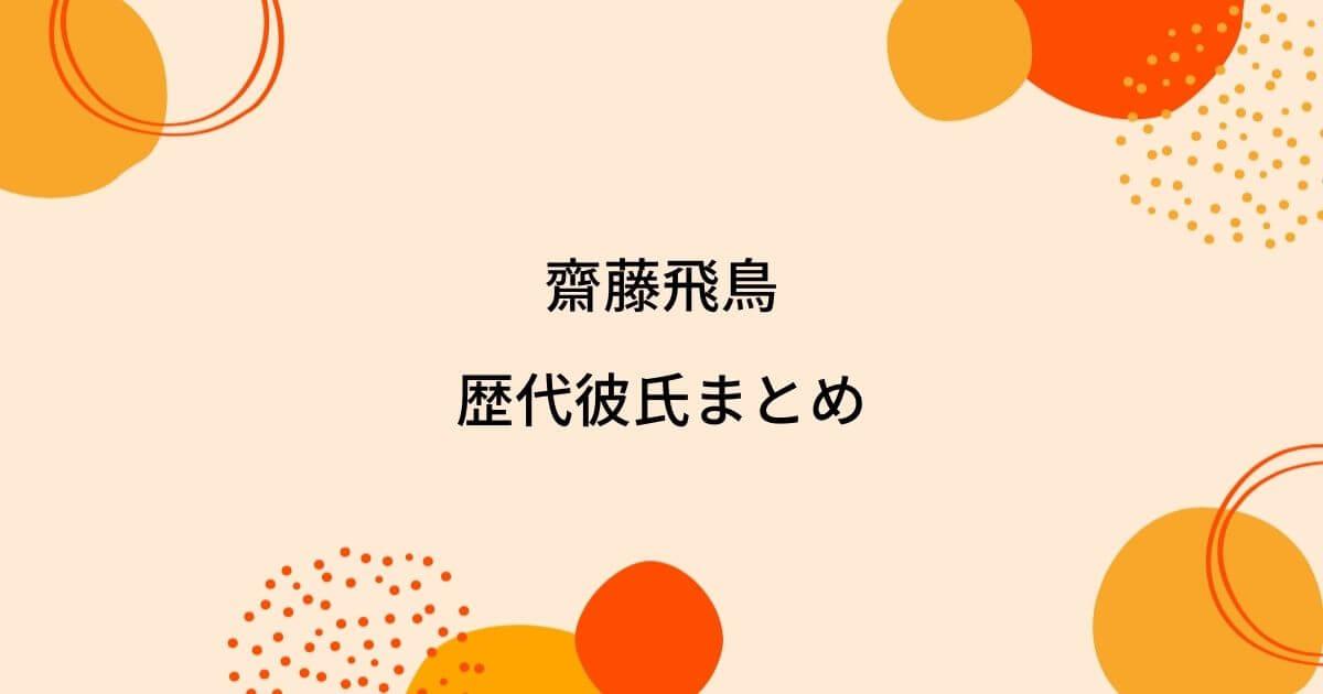齋藤飛鳥の歴代彼氏5人を時系列まとめ!熱愛疑惑は本当?結婚相手は?