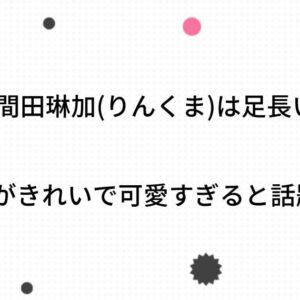 【画像検証】久間田琳加(りんくま)は足長い?肌がきれいで可愛すぎると話題!
