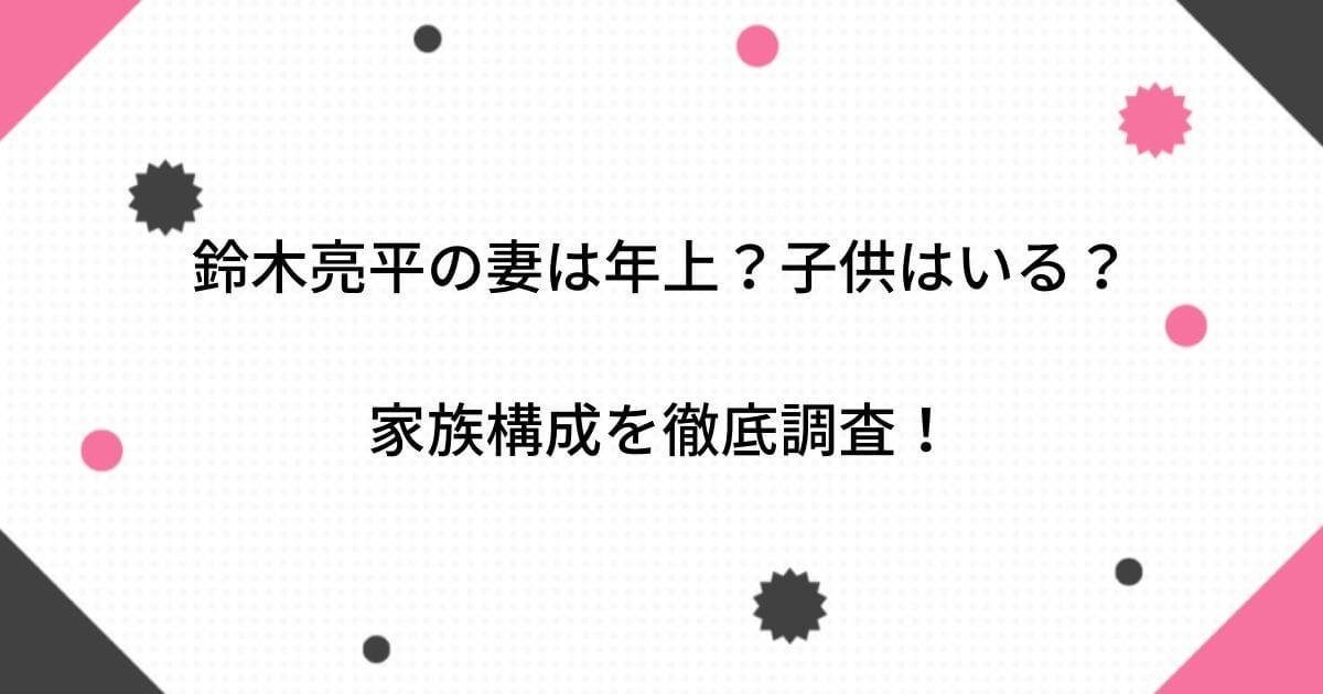 【画像】鈴木亮平の妻は年上?子供はいる?家族構成を徹底調査!