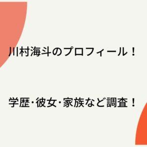 川村海斗の高校大学はどこ?両親・彼女などプロフィール徹底調査!