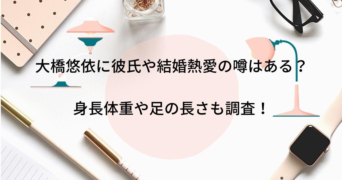 大橋悠依に彼氏や結婚熱愛の噂はある?身長体重や足の長さも調査!