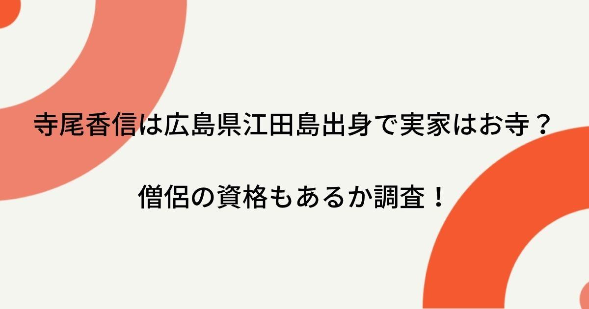 寺尾香信は広島県江田島出身で実家はお寺?僧侶の資格もあるか調査!
