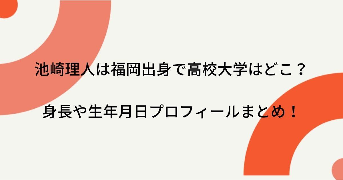 池崎理人は福岡出身で高校大学はどこ?身長や生年月日プロフィールまとめ!