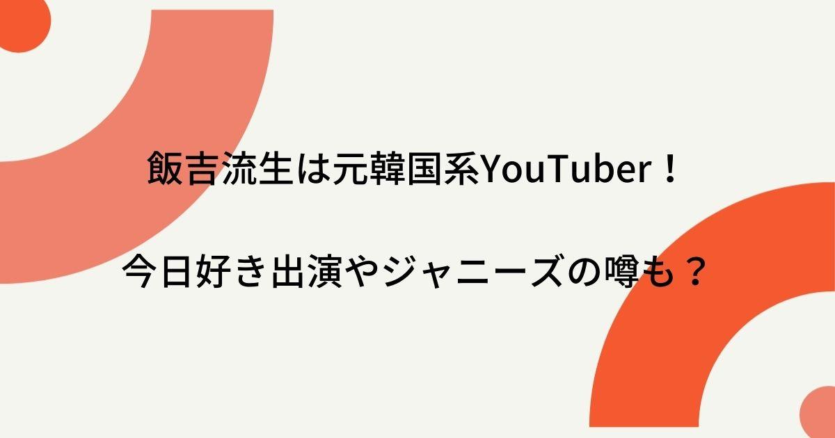 飯吉流生は元韓国系YouTuber!今日好き出演やジャニーズの噂も調査?
