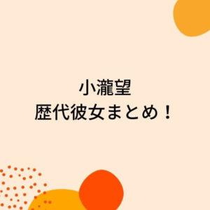 小瀧望の歴代彼女8人を時系列まとめ!匂わせやドンキでデート!