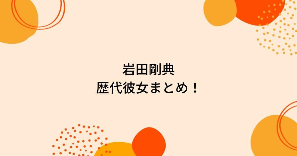 岩田剛典の歴代彼女10人を時系列まとめ!misatoと熱愛の噂?