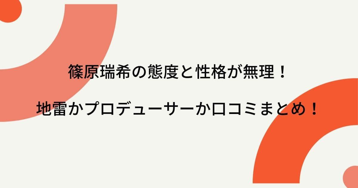 篠原瑞希の態度と性格が無理!地雷かプロデューサーか口コミまとめ!