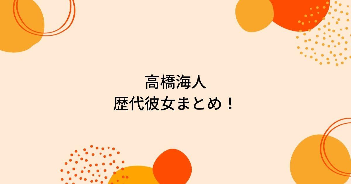 高橋海人の歴代彼女8人を時系列まとめ!大和田南那ネックレスや好きなタイプも!