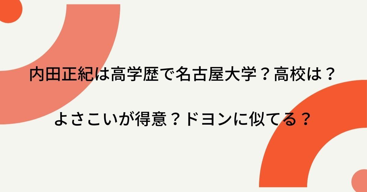 内田正紀は高学歴で名古屋大学?高校はどこ?よさこいが得意?ドヨンに似てる?