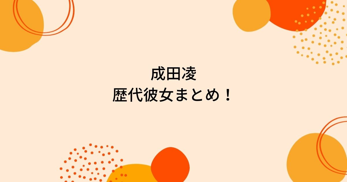 成田凌の歴代彼女4人を時系列まとめ!アイドルが好きなタイプ?
