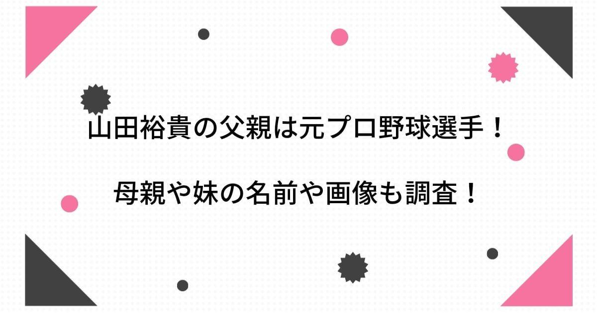 山田裕貴の父親は山田和利で元プロ野球選手!母親や妹の名前や画像も調査!