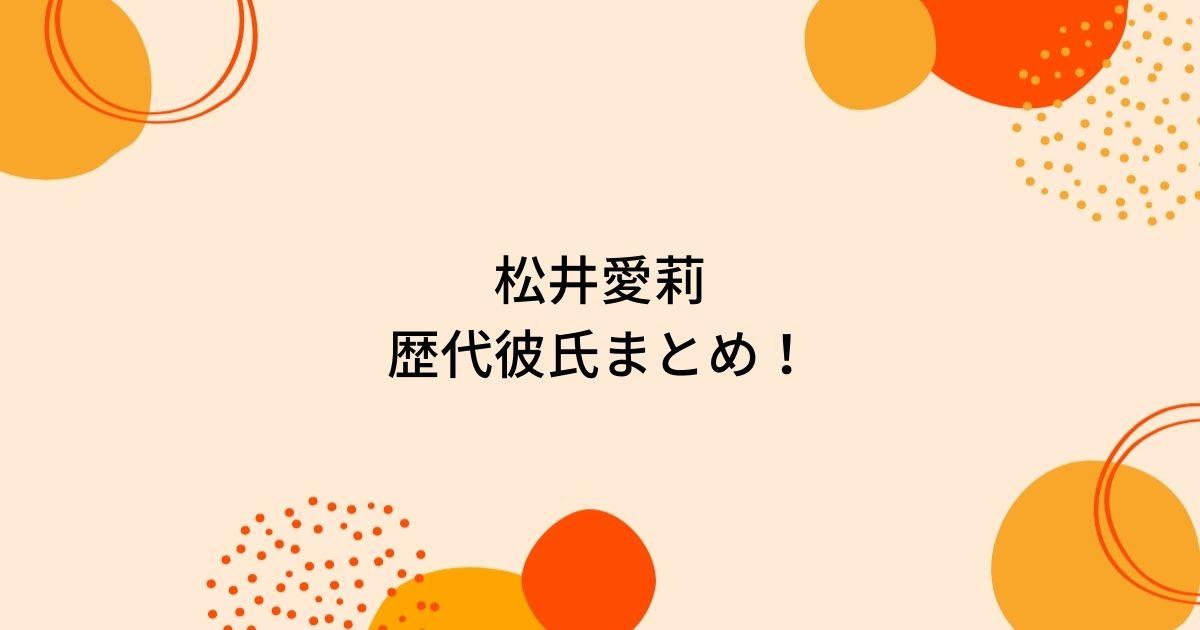 松井愛莉の歴代彼氏8人を時系列まとめ!結婚や熱愛の噂も!