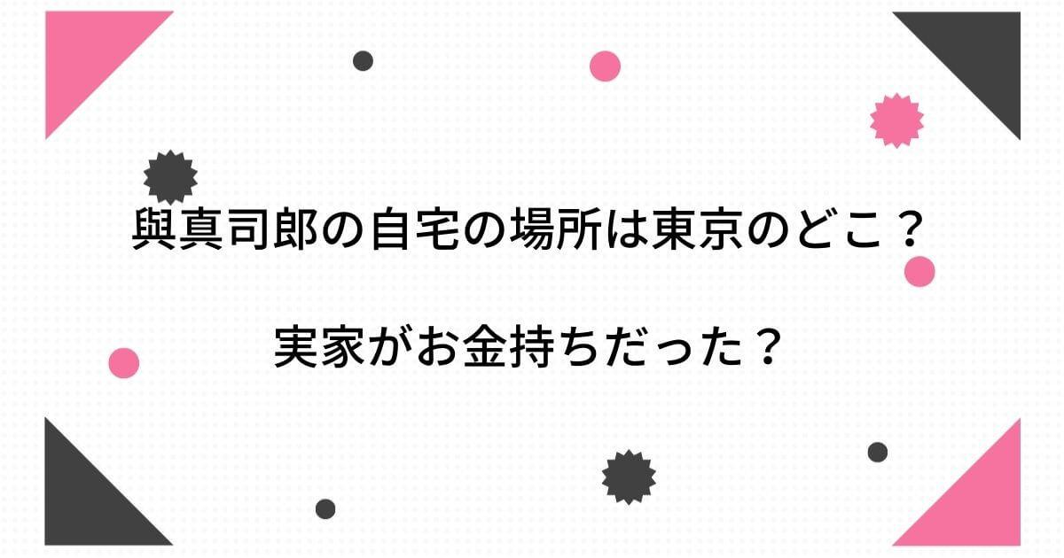 與真司郎の自宅の場所は東京のどこ?実家がお金持ちだった?