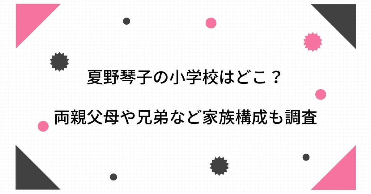 夏野琴子の小学校はどこ?両親父母親や兄弟など家族構成も調査