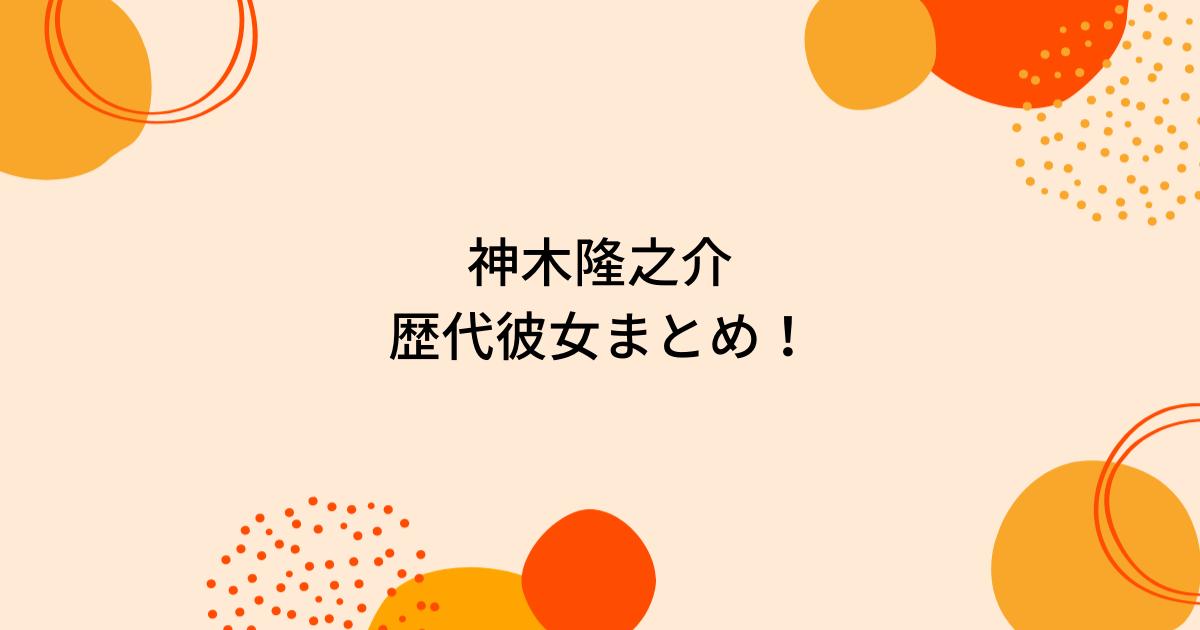 神木隆之介の歴代彼女5人を時系列まとめ!佐野ひなこや広瀬すずと熱愛があった?