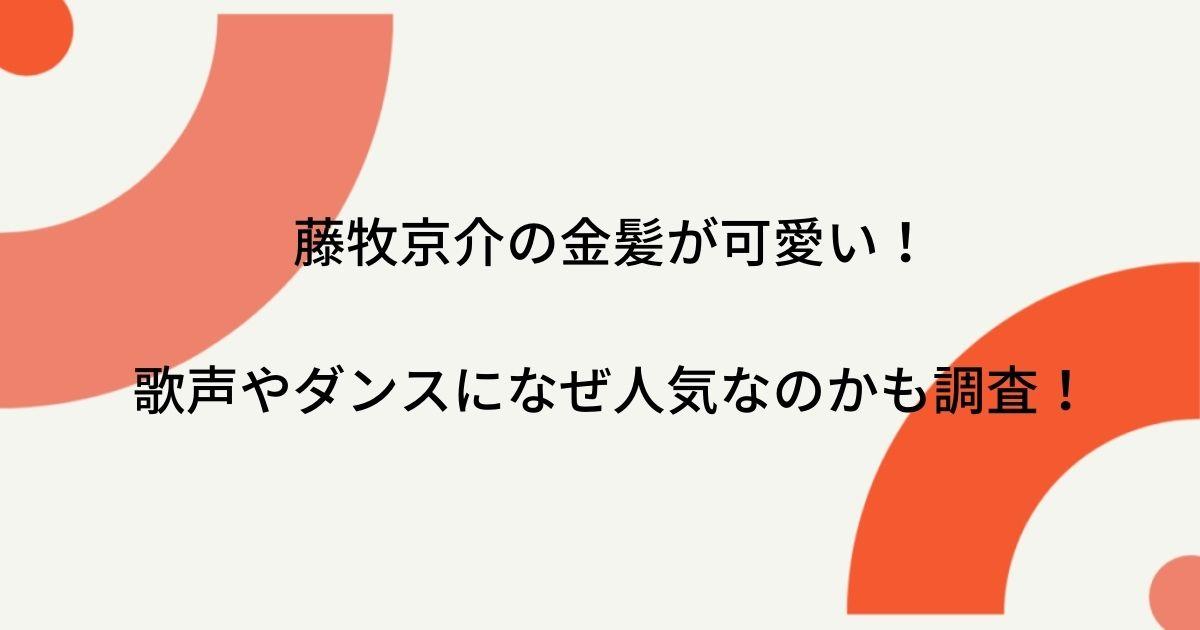 藤牧京介の金髪が可愛い!歌声やダンスになぜ人気なのかも調査!