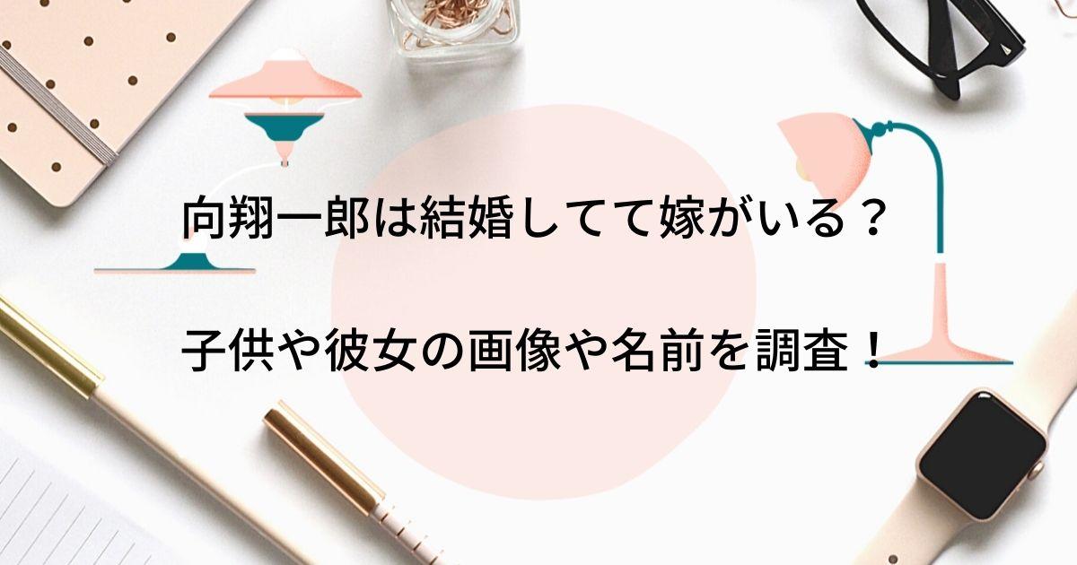向翔一郎は結婚してて嫁がいる?子供や彼女の画像や名前を調査!