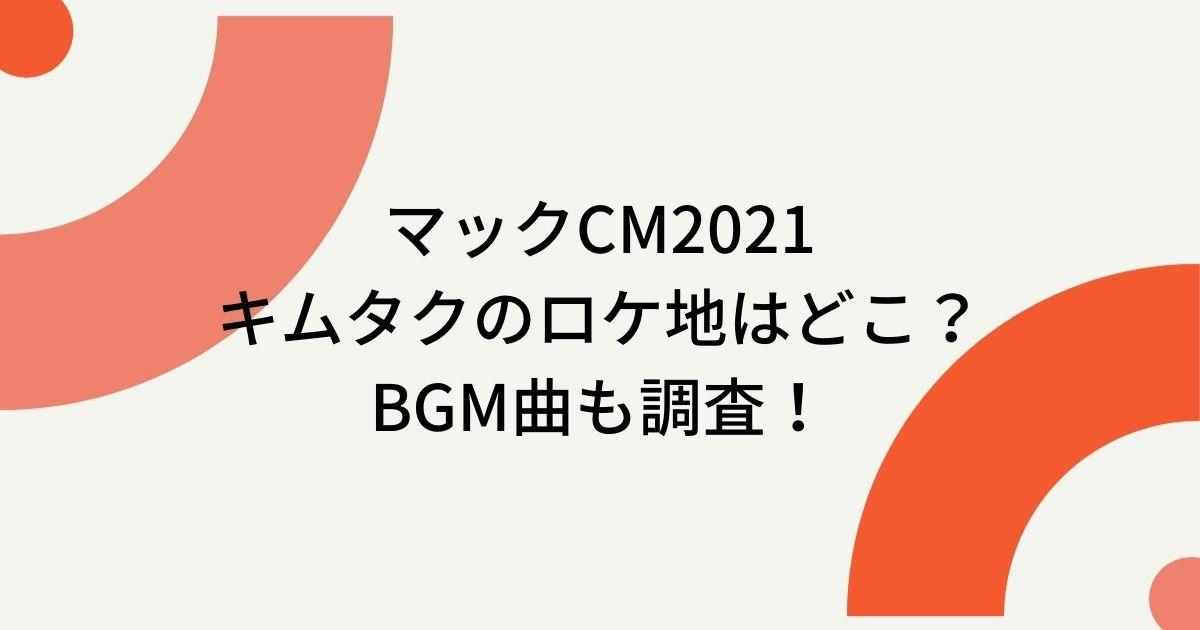 マックCM2021キムタクのロケ地撮影場所はどこ?BGM曲も調査!