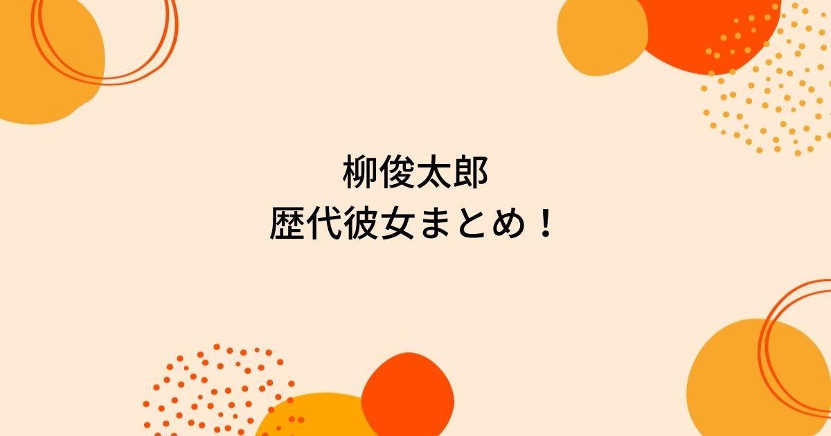 柳俊太郎歴代彼女3人を時系列まとめ!堀北真希妹・NANAMIと熱愛の噂や結婚観は?