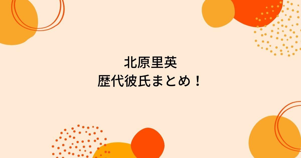 北原里英の歴代彼氏4人を時系列まとめ!笠原秀幸が結婚相手?
