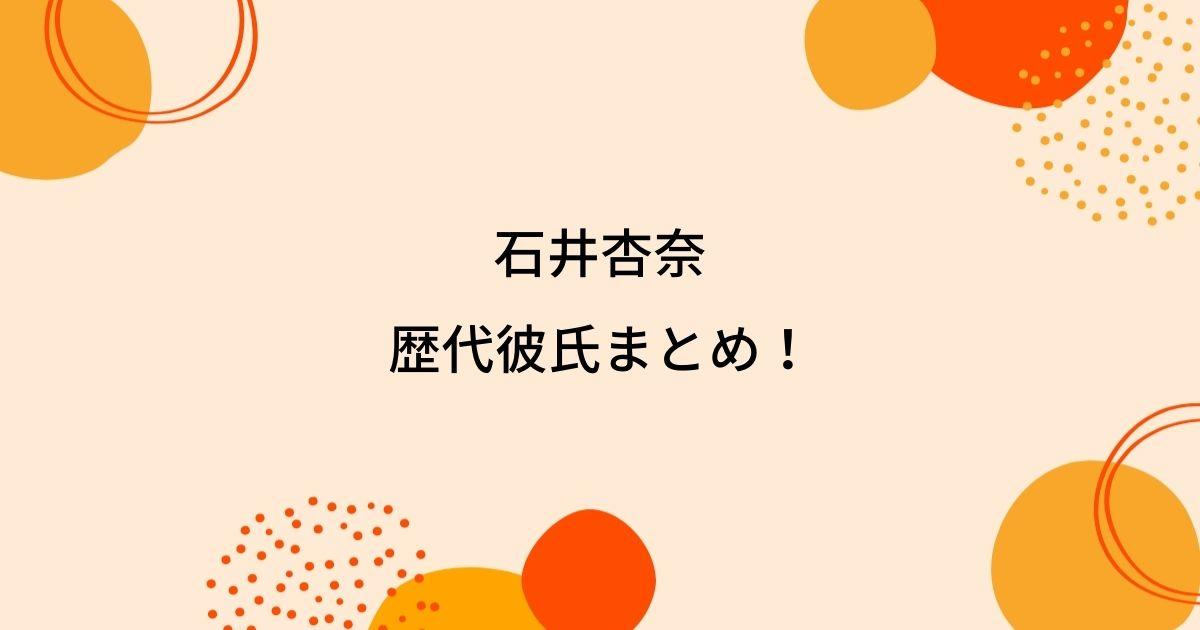 石井杏奈の歴代彼氏3人を時系列まとめ!結婚観や好きなタイプも!
