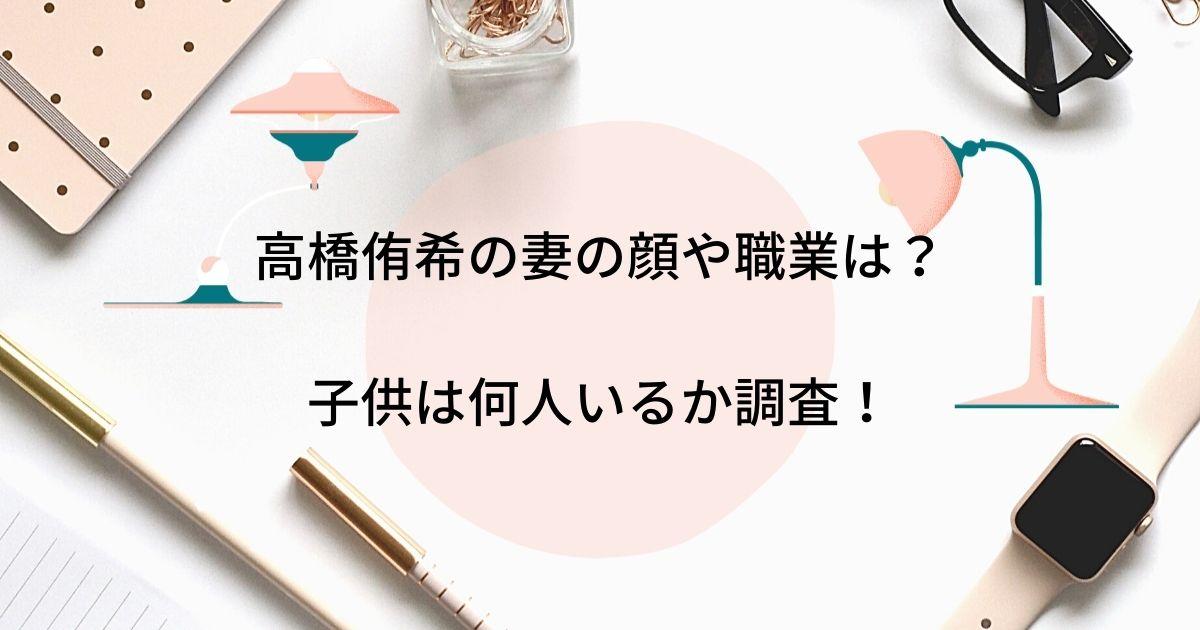 高橋侑希は結婚してて妻の顔画像や職業は?子供は何人いるか調査!