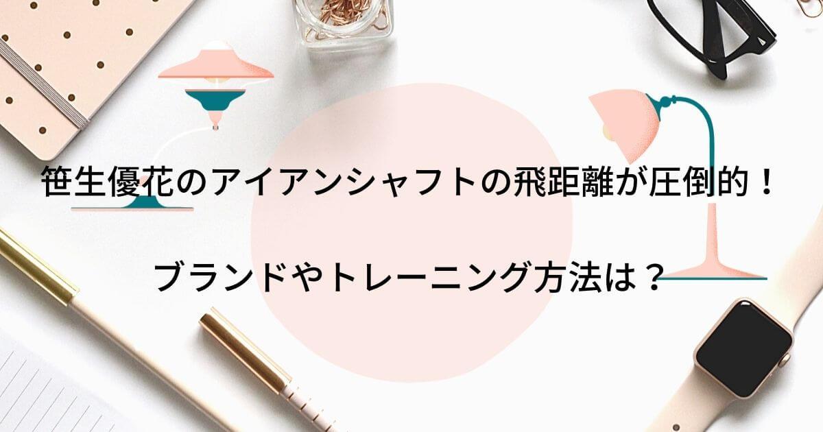 笹生優花のアイアンシャフトの飛距離が圧倒的!ブランドやトレーニング方法は?