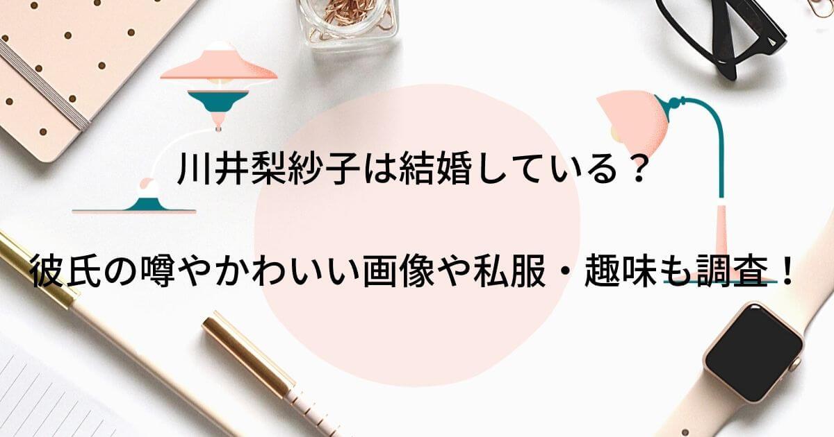川井梨紗子は結婚している?彼氏の噂やかわいい画像や私服・趣味も調査!