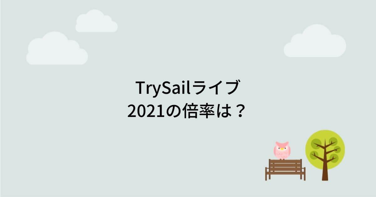 TrySailライブ2021の倍率は?当落結果とチケット申し込み方法も!