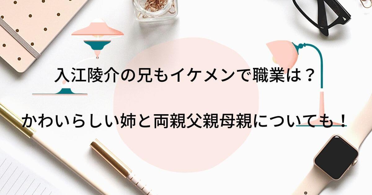 入江陵介の兄もイケメンで職業は?かわいらしい姉と両親父親母親についても徹底調査!