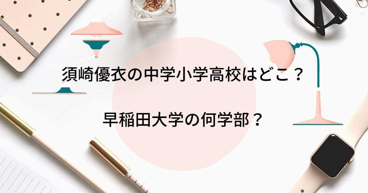 須崎優衣の中学小学高校はどこ?早稲田大学の何学部?