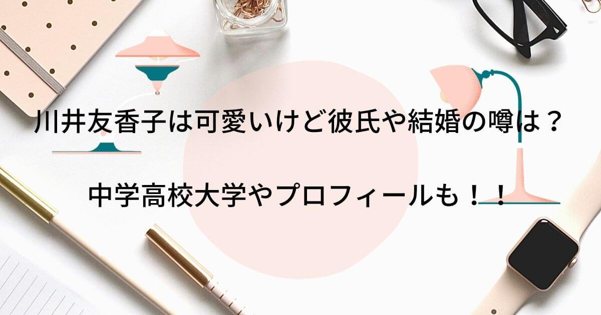 川井友香子は可愛いけど彼氏や結婚の噂は?中学高校大学やプロフィールも!