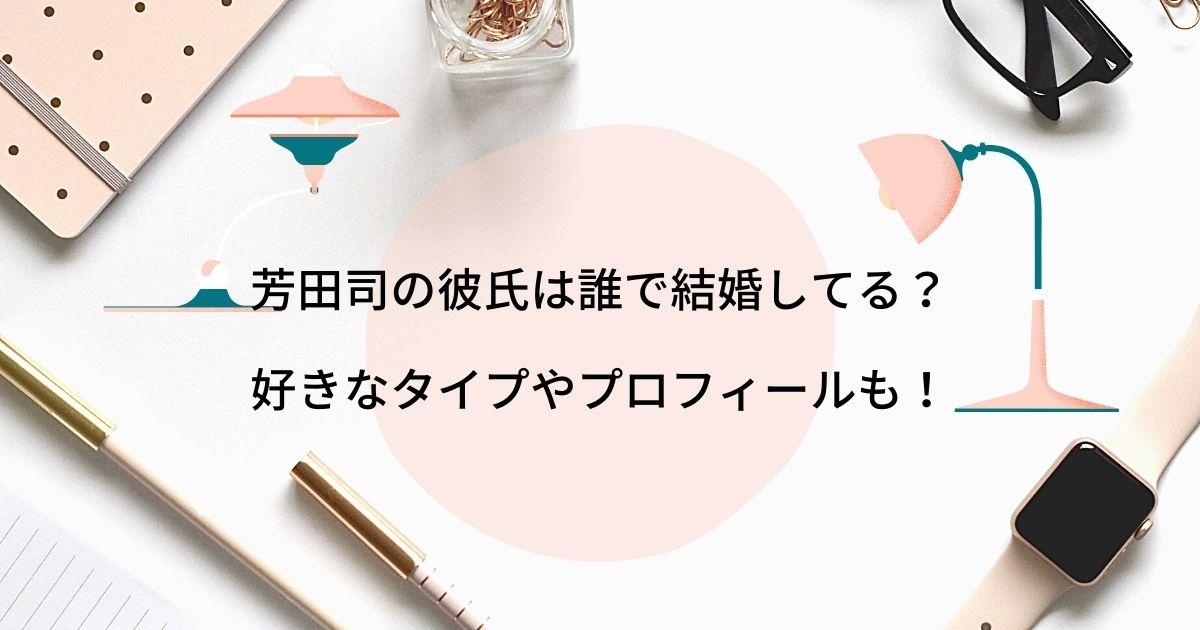 芳田司の彼氏は誰で結婚してる?好きなタイプやプロフィールも!