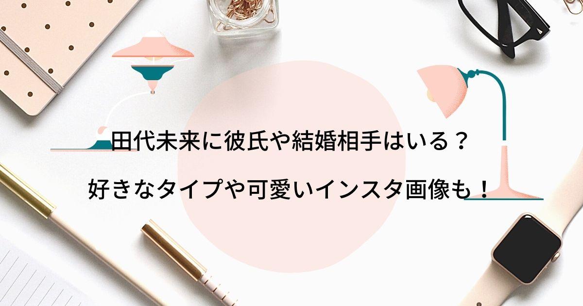 田代未来に彼氏や結婚相手はいる?好きなタイプや可愛いインスタ画像も!