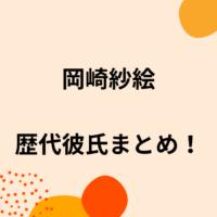 岡崎紗絵の歴代彼氏5人を時系列まとめ!中川大志やジャニーズとの噂や結婚観も!