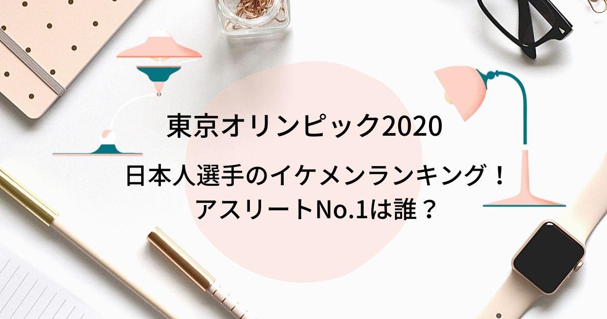 東京オリンピック2020イケメン日本人選手ランキング!アスリートNo.1は誰?